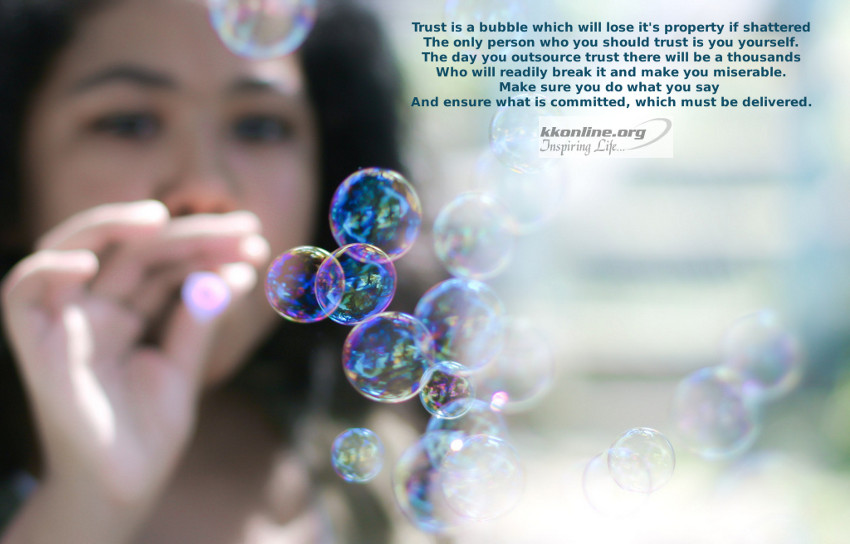 Trust is a bubble which will lose it's property if shattered.
